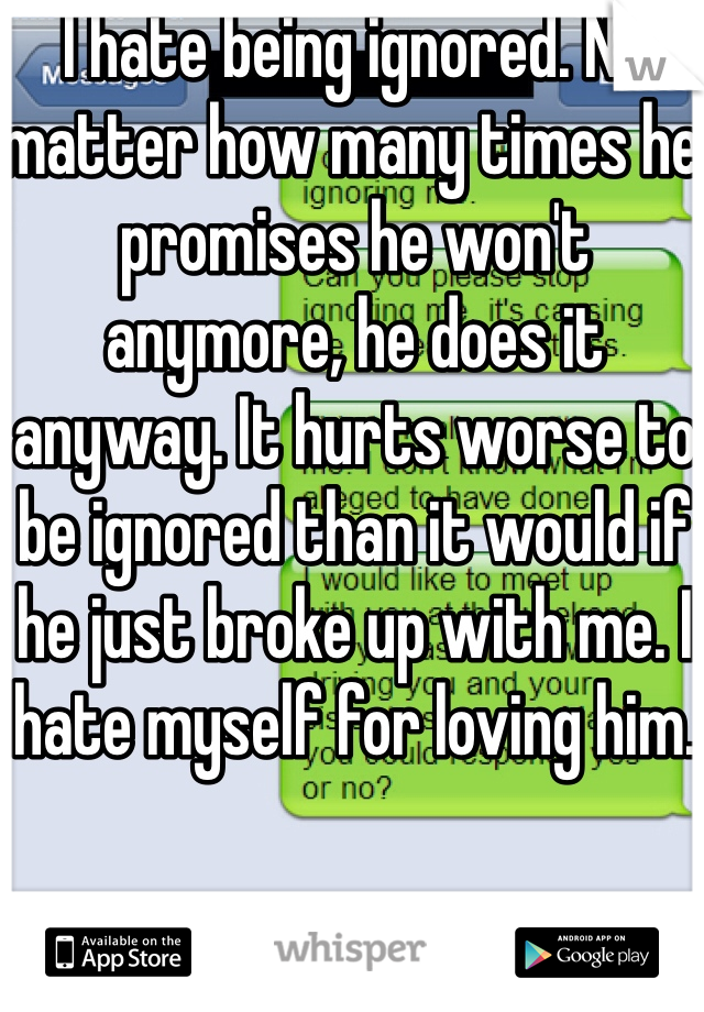 I hate being ignored. No matter how many times he promises he won't anymore, he does it anyway. It hurts worse to be ignored than it would if he just broke up with me. I hate myself for loving him.