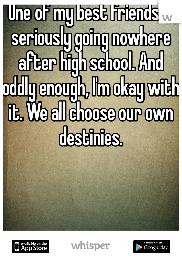 One of my best friends is seriously going nowhere after high school. And oddly enough, I'm okay with it. We all choose our own destinies.