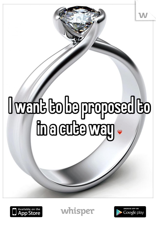 I want to be proposed to in a cute way ❤