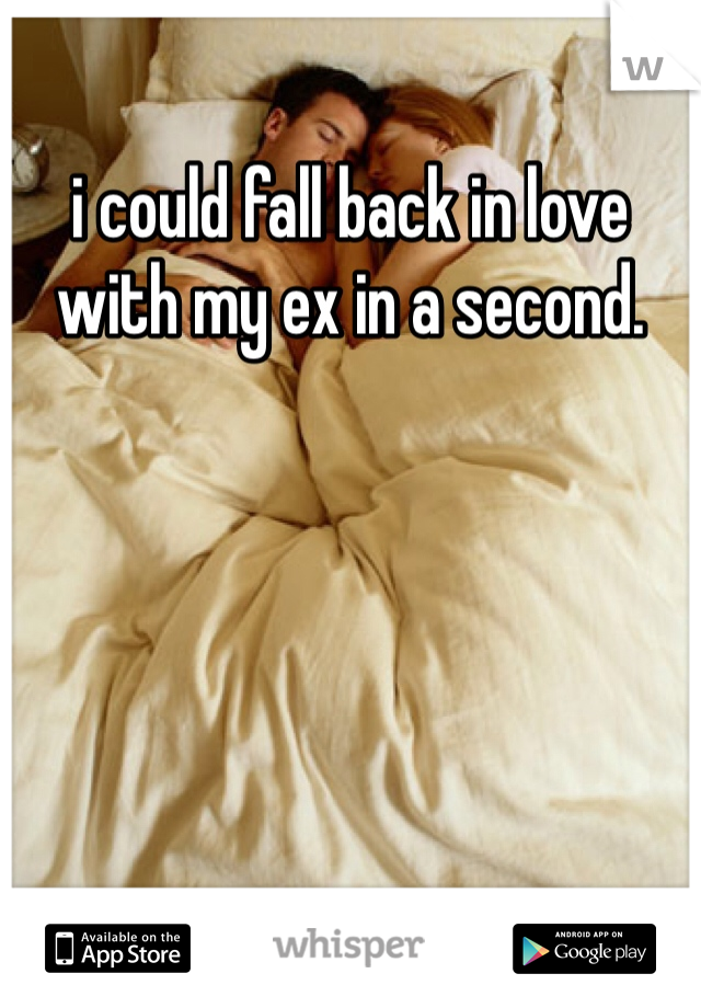 i could fall back in love with my ex in a second.