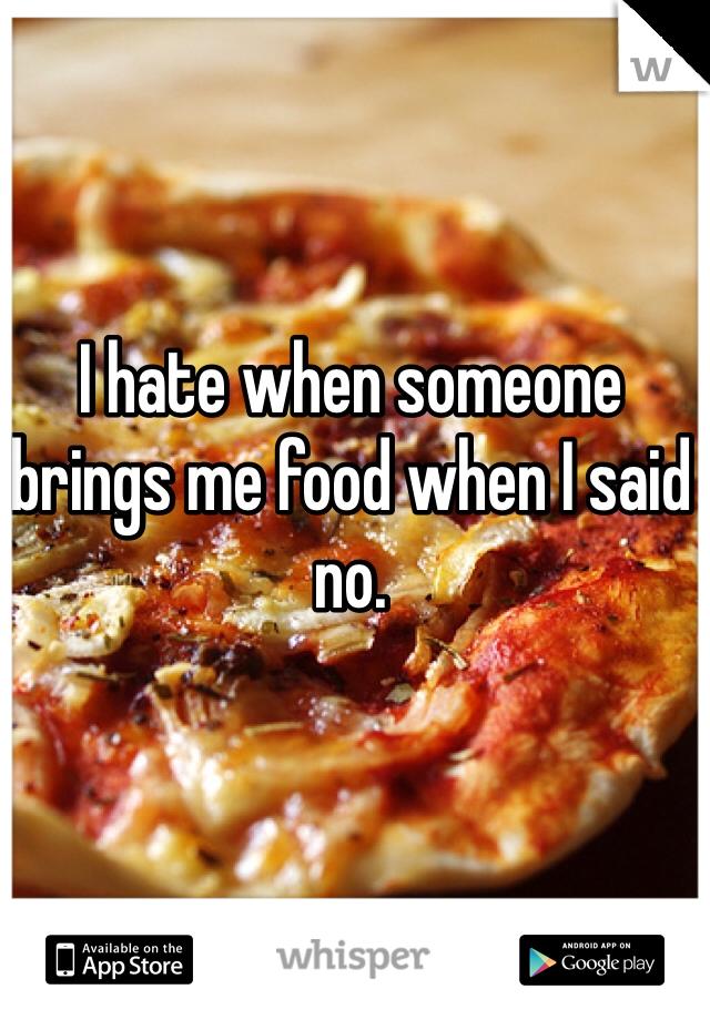 I hate when someone brings me food when I said no.
