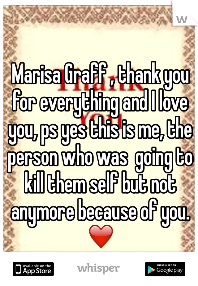 Marisa Graff , thank you for everything and I love you, ps yes this is me, the person who was  going to kill them self but not anymore because of you. ❤️
