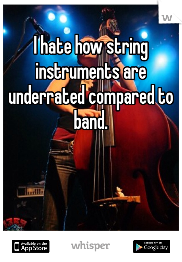 I hate how string instruments are underrated compared to band.