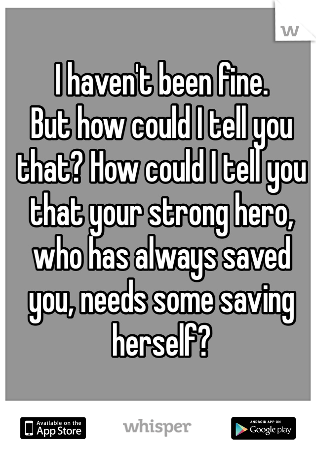 I haven't been fine.  But how could I tell you that? How could I tell you that your strong hero, who has always saved you, needs some saving herself?