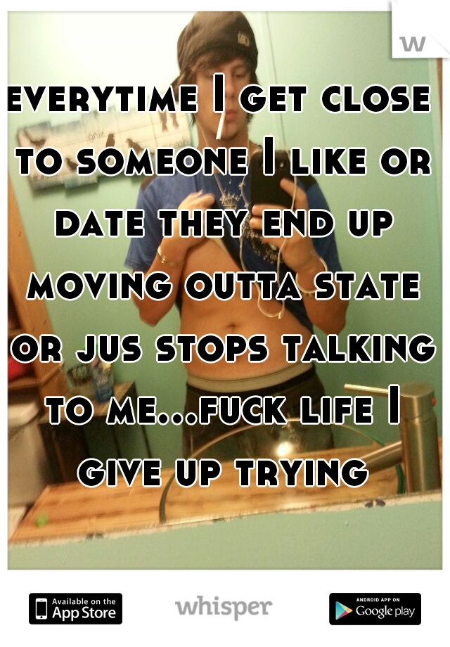 everytime I get close to someone I like or date they end up moving outta state or jus stops talking to me...fuck life I give up trying