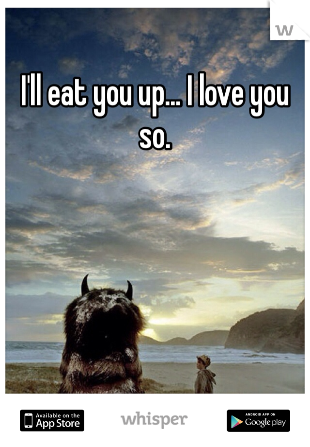 I'll eat you up... I love you so.