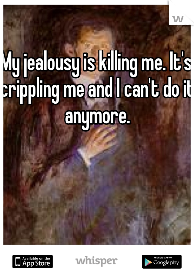 My jealousy is killing me. It's crippling me and I can't do it anymore.