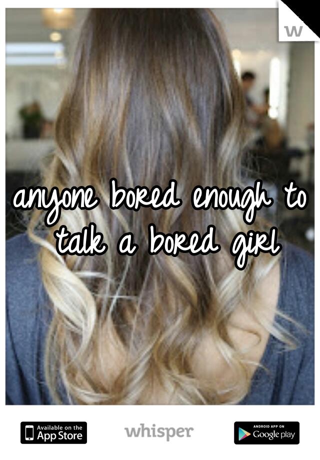 anyone bored enough to talk a bored girl