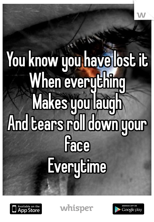 You know you have lost it  When everything Makes you laugh And tears roll down your face Everytime