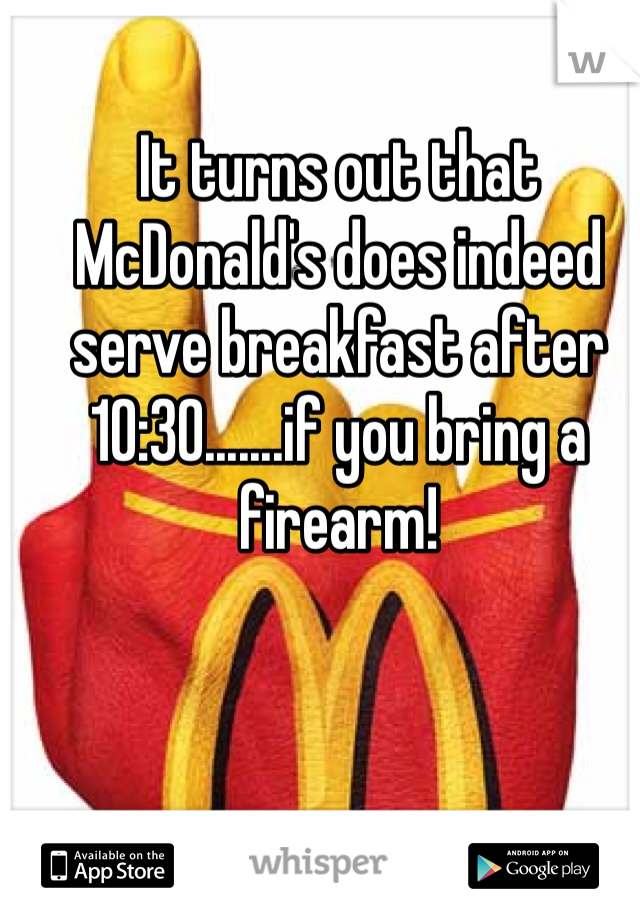 It turns out that McDonald's does indeed serve breakfast after 10:30.......if you bring a firearm!