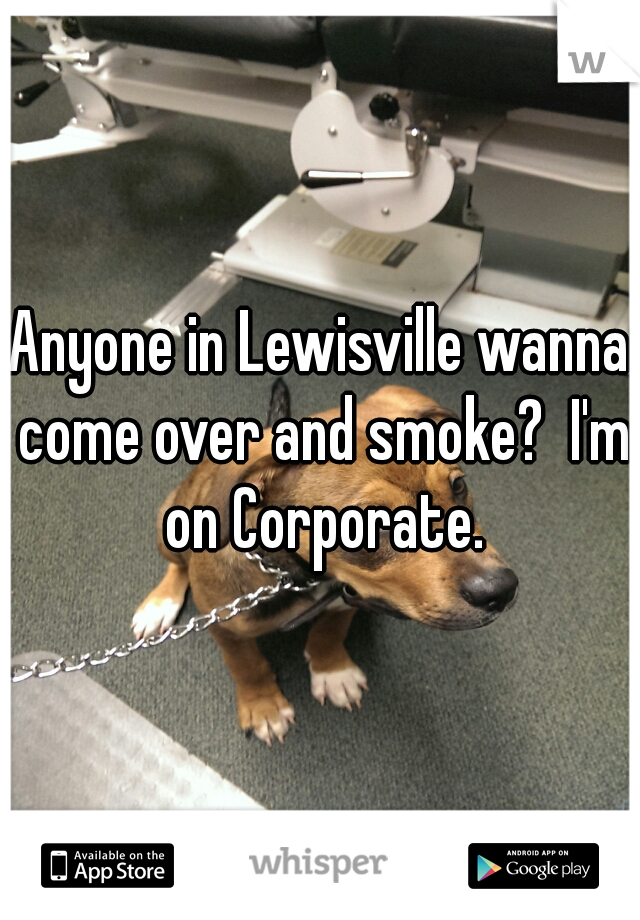 Anyone in Lewisville wanna come over and smoke?  I'm on Corporate.