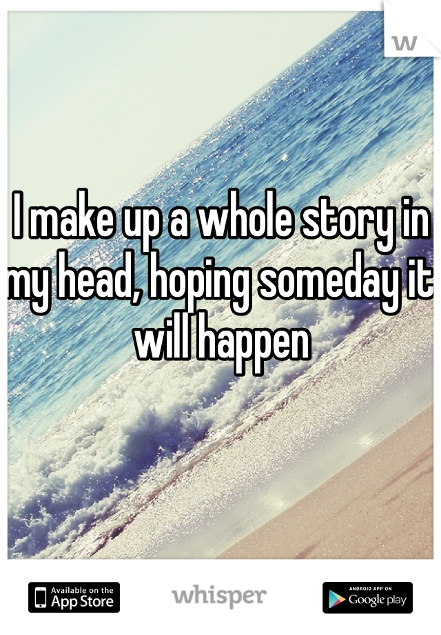 I make up a whole story in my head, hoping someday it will happen
