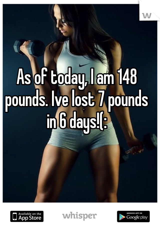 As of today, I am 148 pounds. Ive lost 7 pounds in 6 days!(: