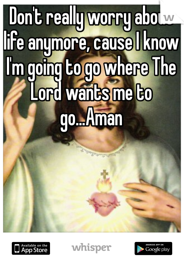 Don't really worry about life anymore, cause I know I'm going to go where The Lord wants me to go...Aman