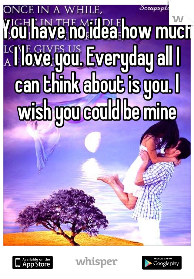 You have no idea how much I love you. Everyday all I can think about is you. I wish you could be mine