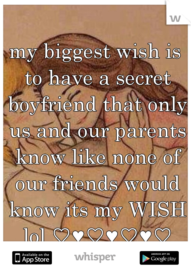 my biggest wish is to have a secret boyfriend that only us and our parents know like none of our friends would know its my WISH lol ♡♥♡♥♡♥♡