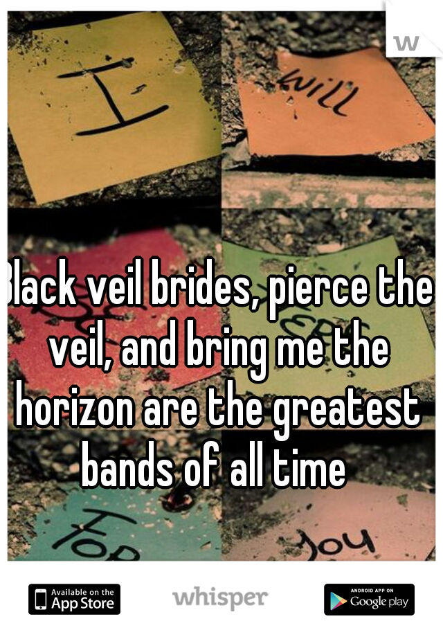 Black veil brides, pierce the veil, and bring me the horizon are the greatest bands of all time
