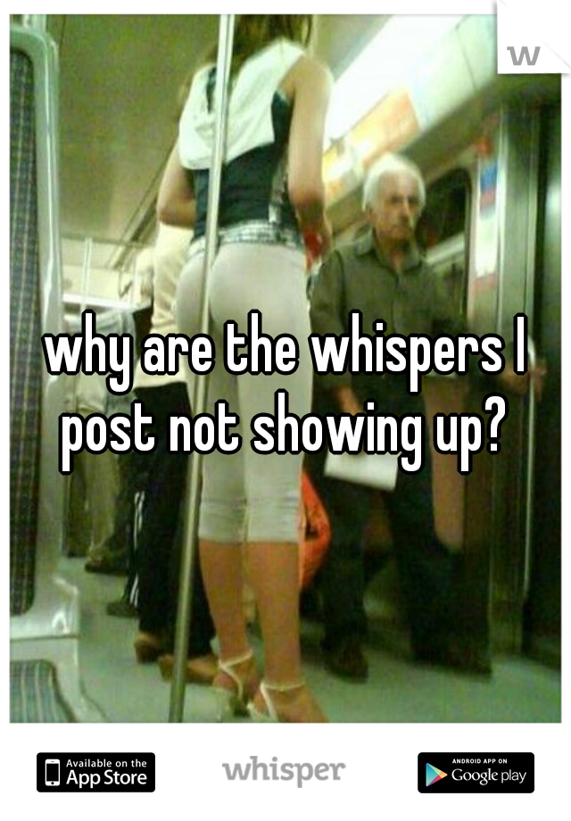why are the whispers I post not showing up?