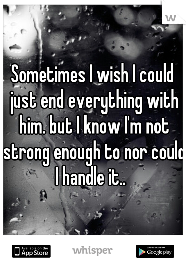 Sometimes I wish I could just end everything with him. but I know I'm not strong enough to nor could I handle it..