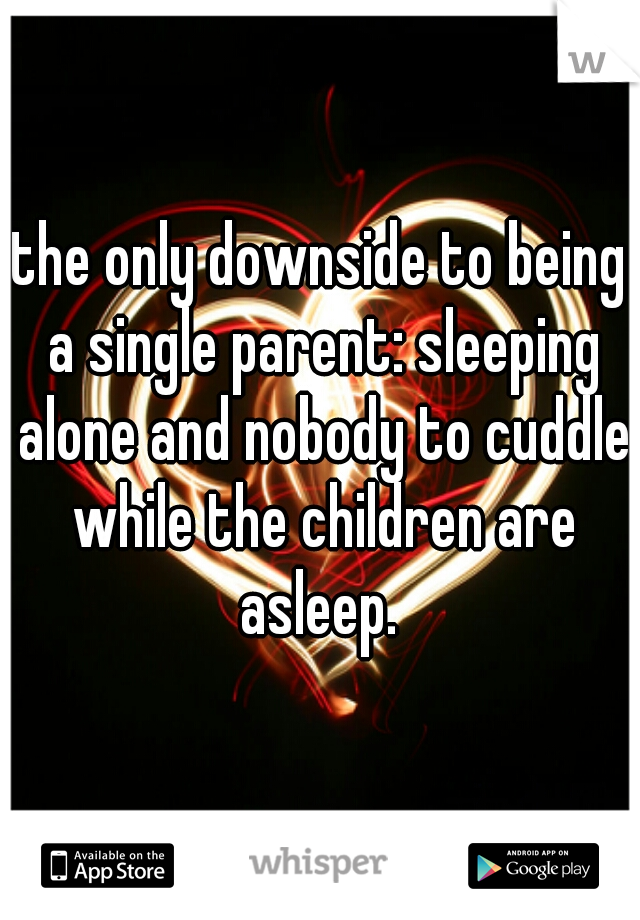 the only downside to being a single parent: sleeping alone and nobody to cuddle while the children are asleep.