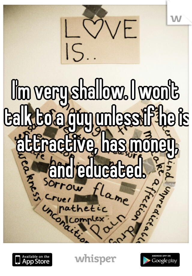 I'm very shallow. I won't talk to a guy unless if he is attractive, has money, and educated.