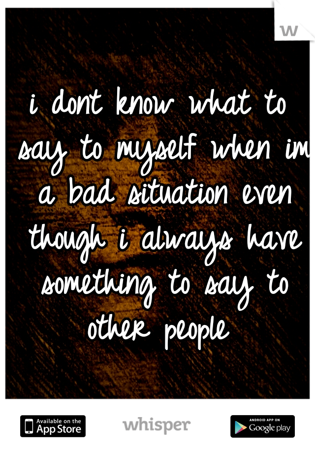 i dont know what to say to myself when im a bad situation even though i always have something to say to other people