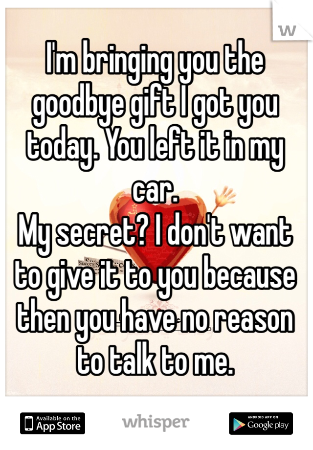I'm bringing you the goodbye gift I got you today. You left it in my car.  My secret? I don't want to give it to you because then you have no reason to talk to me.