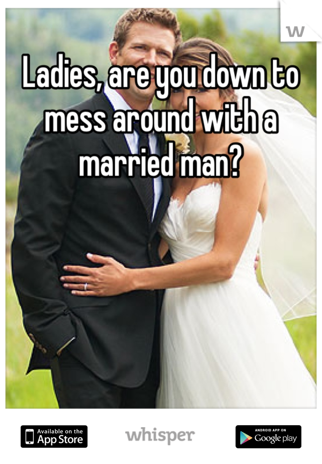 Ladies, are you down to mess around with a married man?