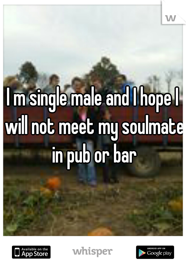 I m single male and I hope I will not meet my soulmate in pub or bar