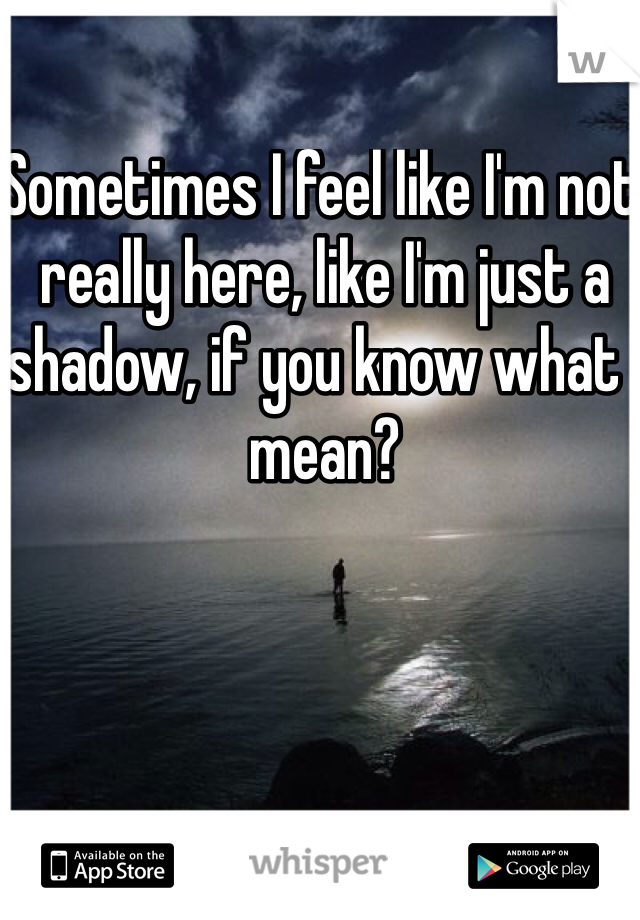 Sometimes I feel like I'm not really here, like I'm just a shadow, if you know what I mean?