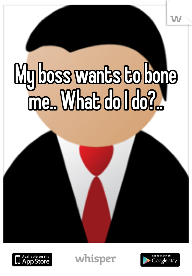 My boss wants to bone me.. What do I do?..