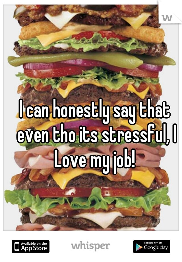 I can honestly say that even tho its stressful, I Love my job!