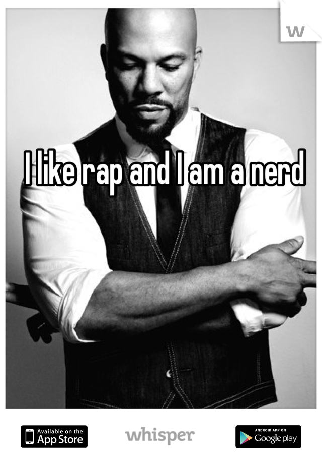 I like rap and I am a nerd