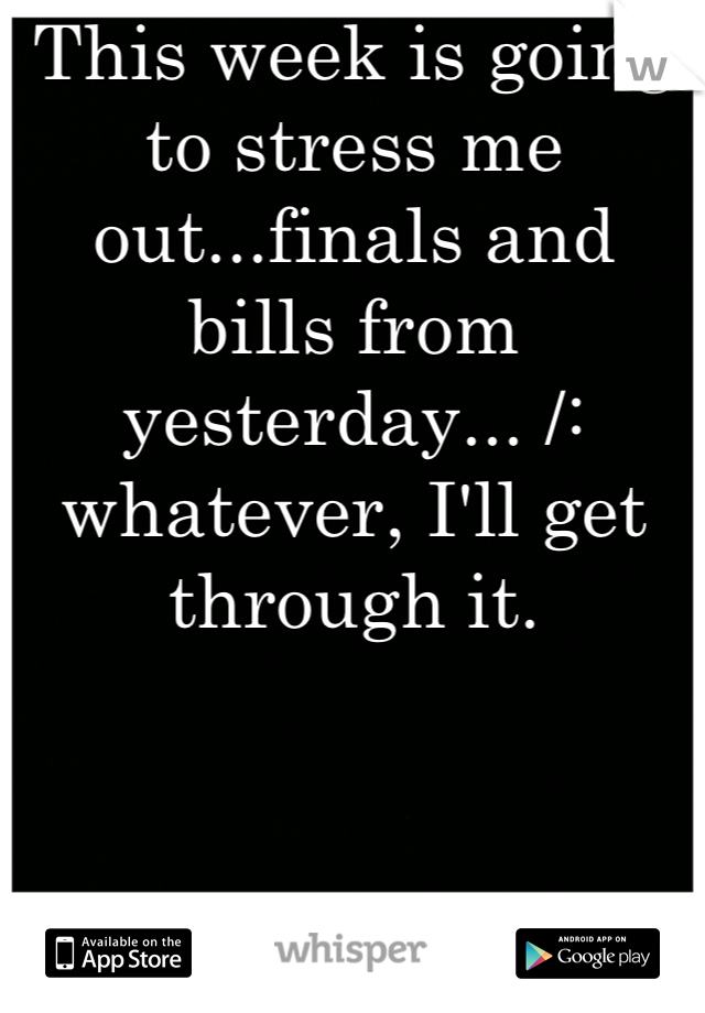 This week is going to stress me out...finals and bills from yesterday... /: whatever, I'll get through it.