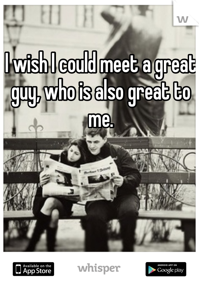 I wish I could meet a great guy, who is also great to me.
