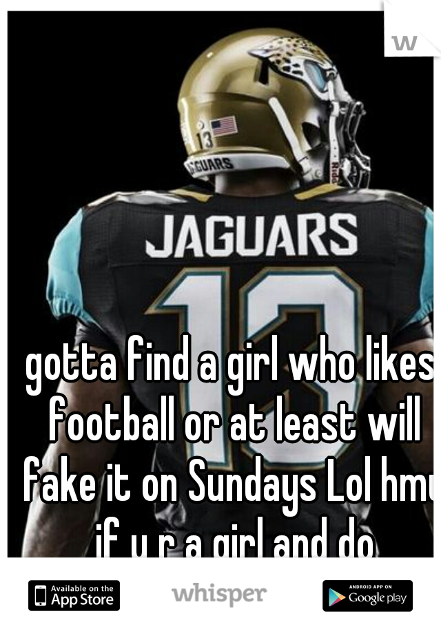 gotta find a girl who likes football or at least will fake it on Sundays Lol hmu if u r a girl and do