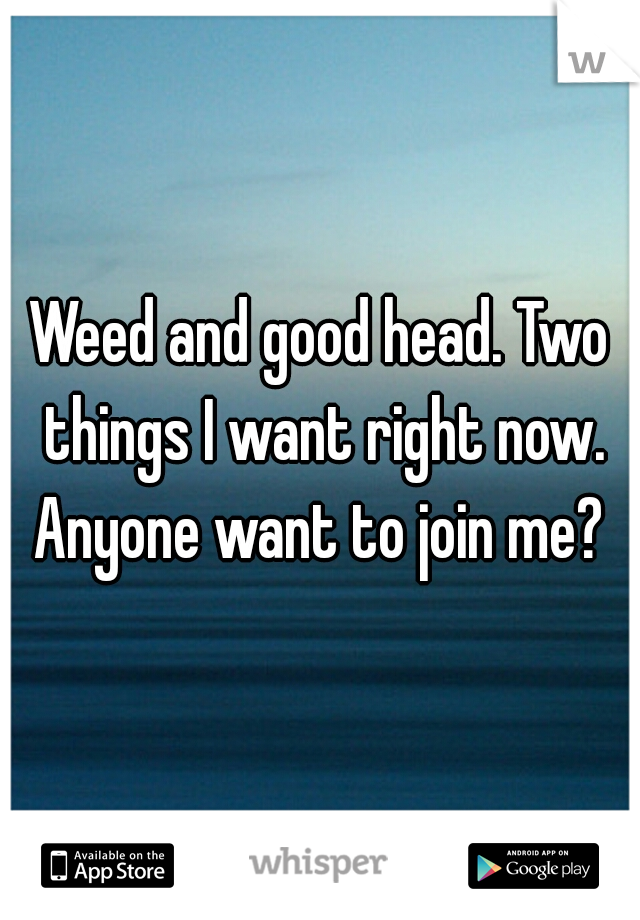 Weed and good head. Two things I want right now. Anyone want to join me?