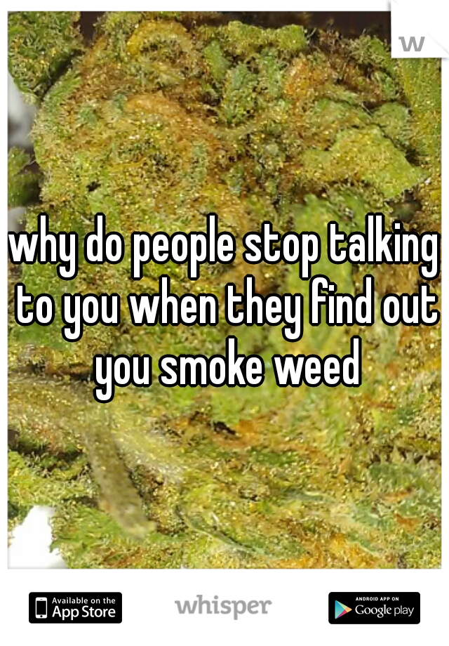 why do people stop talking to you when they find out you smoke weed