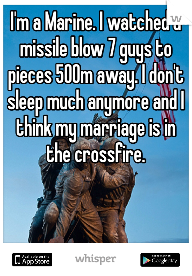 I'm a Marine. I watched a missile blow 7 guys to pieces 500m away. I don't sleep much anymore and I think my marriage is in the crossfire.