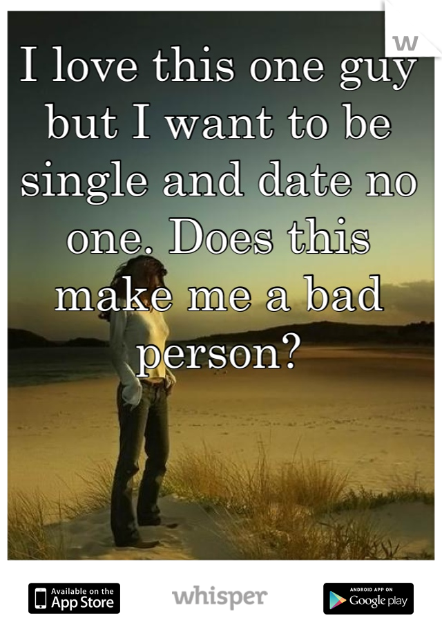 I love this one guy but I want to be single and date no one. Does this make me a bad person?