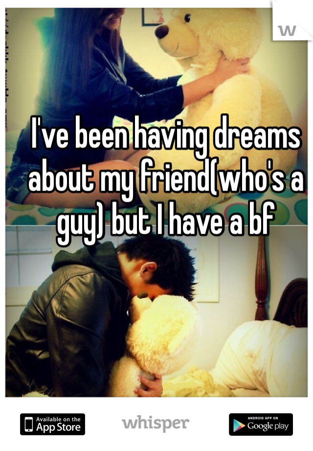 I've been having dreams about my friend(who's a guy) but I have a bf