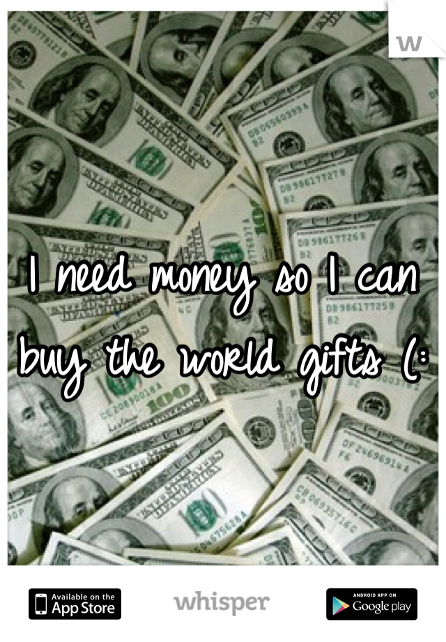 I need money so I can buy the world gifts (: