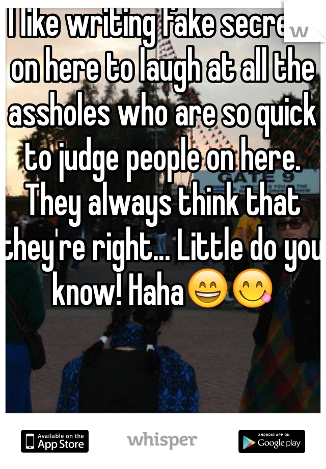 I like writing fake secrets on here to laugh at all the assholes who are so quick to judge people on here. They always think that they're right... Little do you know! Haha😄😋