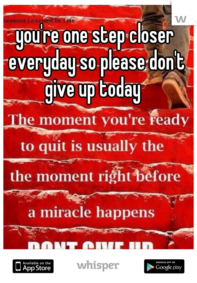 you're one step closer everyday so please don't give up today