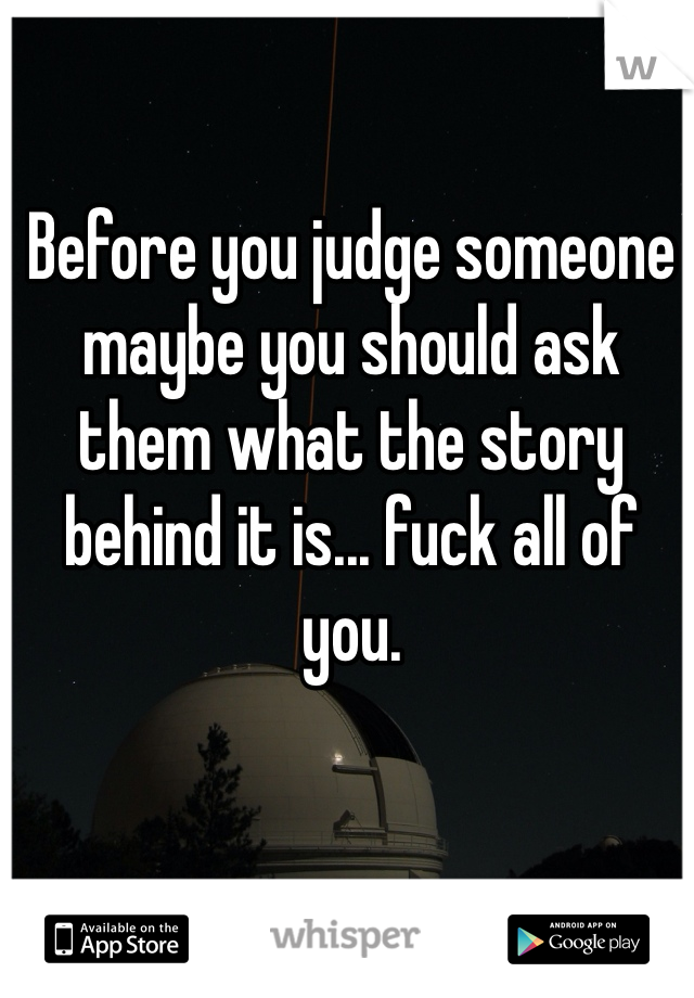 Before you judge someone maybe you should ask them what the story behind it is... fuck all of you.