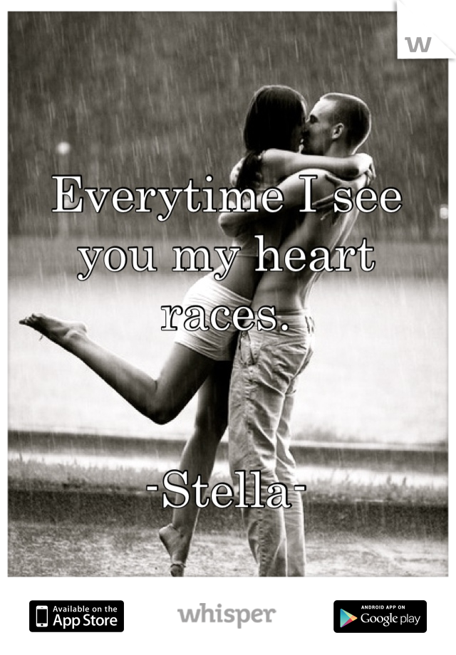 Everytime I see you my heart races.   -Stella-
