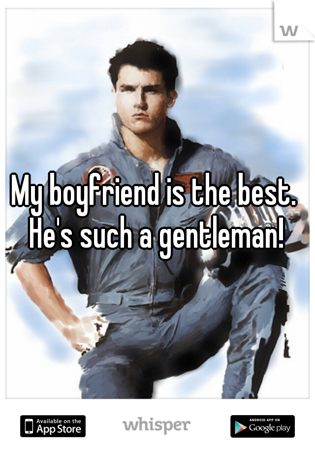 My boyfriend is the best.  He's such a gentleman!