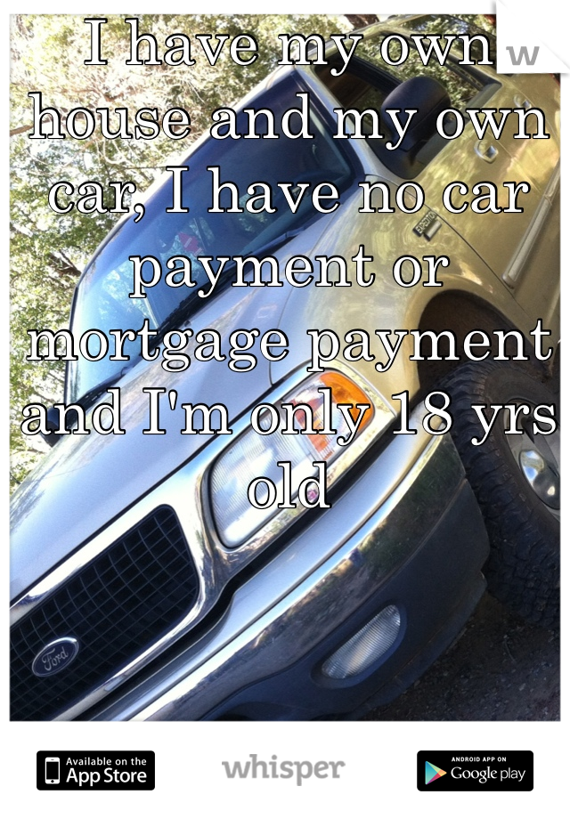 I have my own house and my own car, I have no car payment or mortgage payment and I'm only 18 yrs old