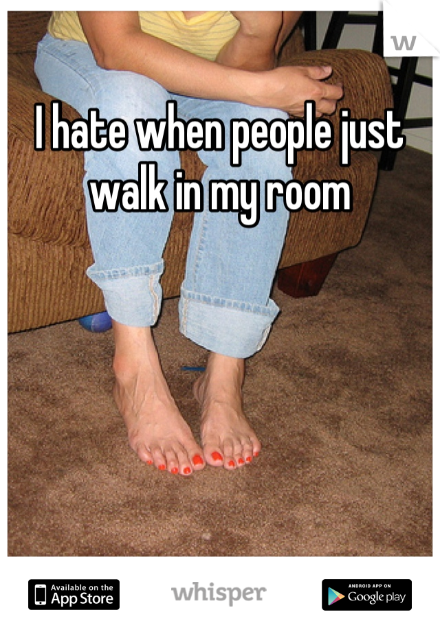 I hate when people just walk in my room