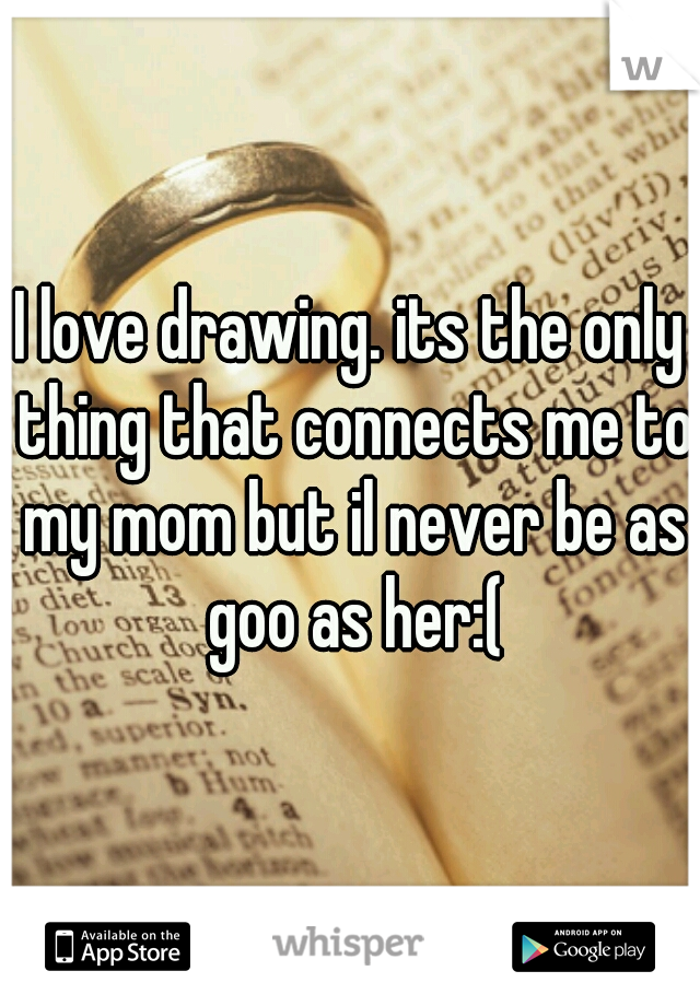 I love drawing. its the only thing that connects me to my mom but il never be as goo as her:(